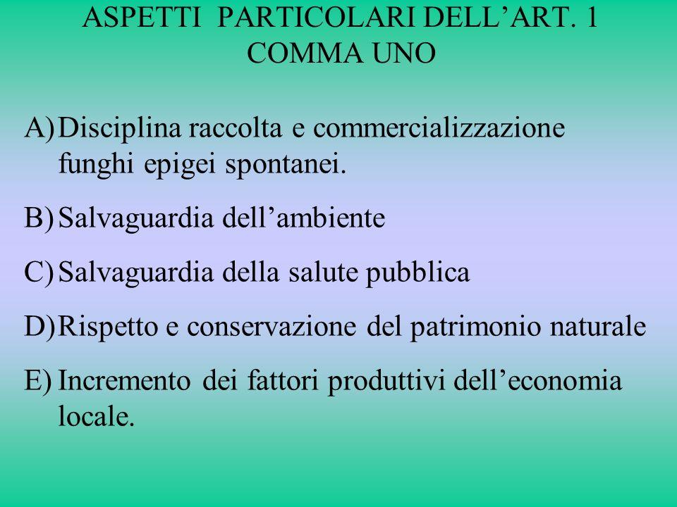 ASPETTI PARTICOLARI DELLART. 1 COMMA UNO A)Disciplina raccolta e commercializzazione funghi epigei spontanei. B)Salvaguardia dellambiente C)Salvaguard
