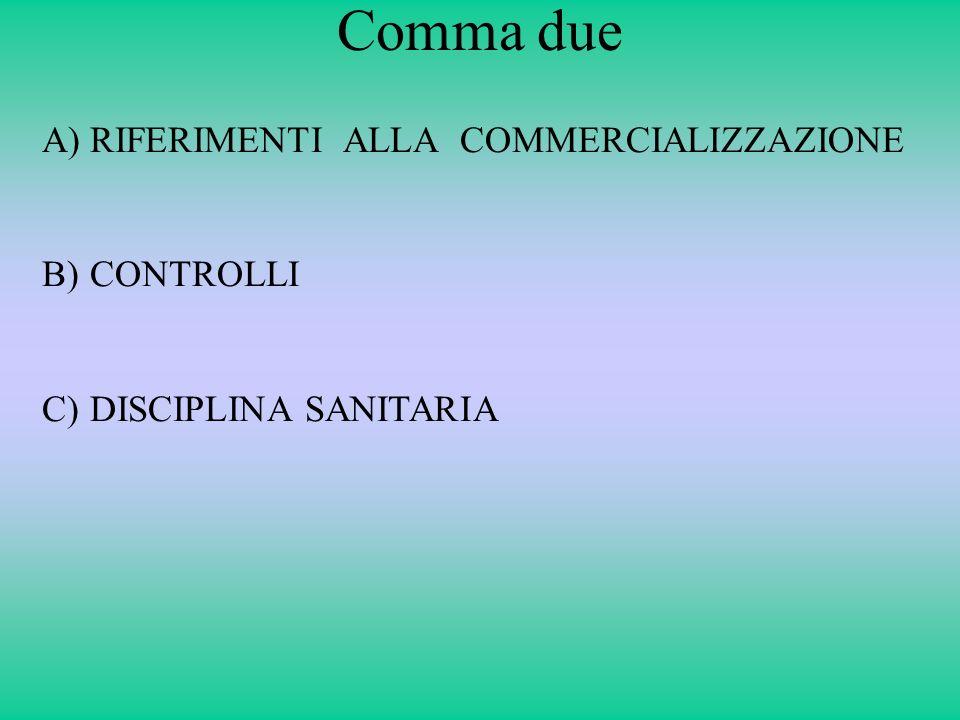 Comma due A)RIFERIMENTI ALLA COMMERCIALIZZAZIONE B)CONTROLLI C)DISCIPLINA SANITARIA