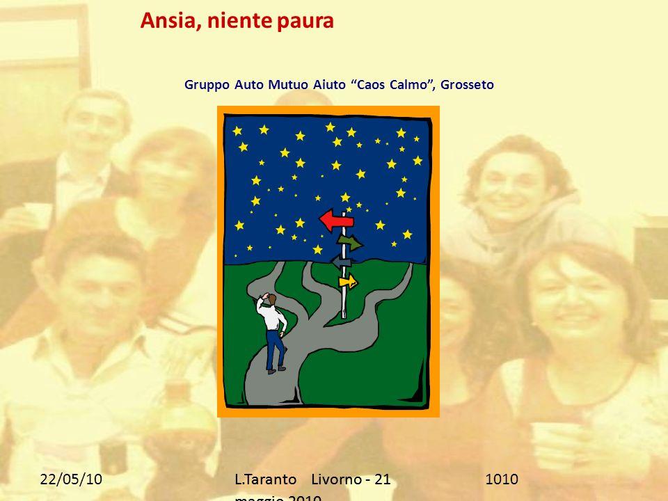 22/05/10L.Taranto Livorno - 21 maggio 2010 1010 Ansia, niente paura Gruppo Auto Mutuo Aiuto Caos Calmo, Grosseto