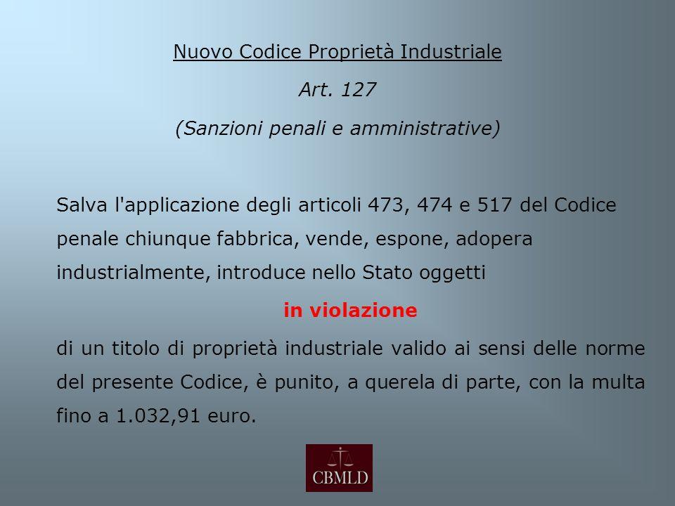 Nuovo Codice Proprietà Industriale Art. 127 (Sanzioni penali e amministrative) Salva l'applicazione degli articoli 473, 474 e 517 del Codice penale ch