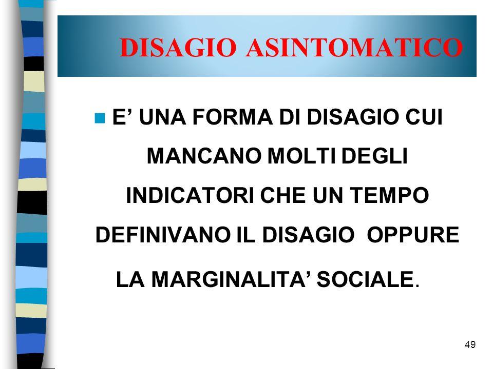 49 DISAGIO ASINTOMATICO E UNA FORMA DI DISAGIO CUI MANCANO MOLTI DEGLI INDICATORI CHE UN TEMPO DEFINIVANO IL DISAGIO OPPURE LA MARGINALITA SOCIALE.