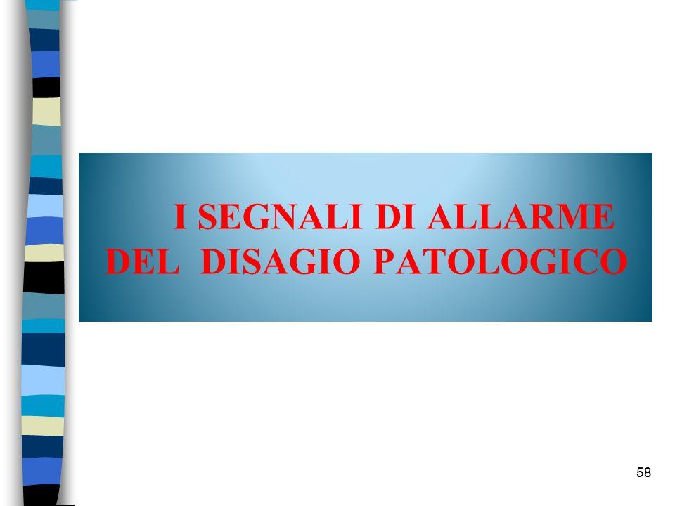 58 I SEGNALI DI ALLARME DEL DISAGIO PATOLOGICO