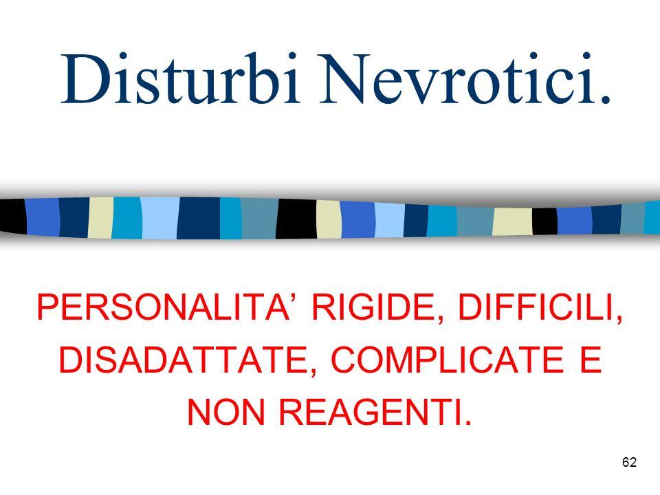 Disturbi Nevrotici. 62 PERSONALITA RIGIDE, DIFFICILI, DISADATTATE, COMPLICATE E NON REAGENTI.