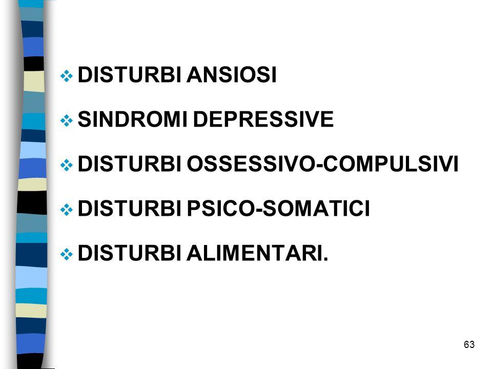 63 DISTURBI ANSIOSI SINDROMI DEPRESSIVE DISTURBI OSSESSIVO-COMPULSIVI DISTURBI PSICO-SOMATICI DISTURBI ALIMENTARI.
