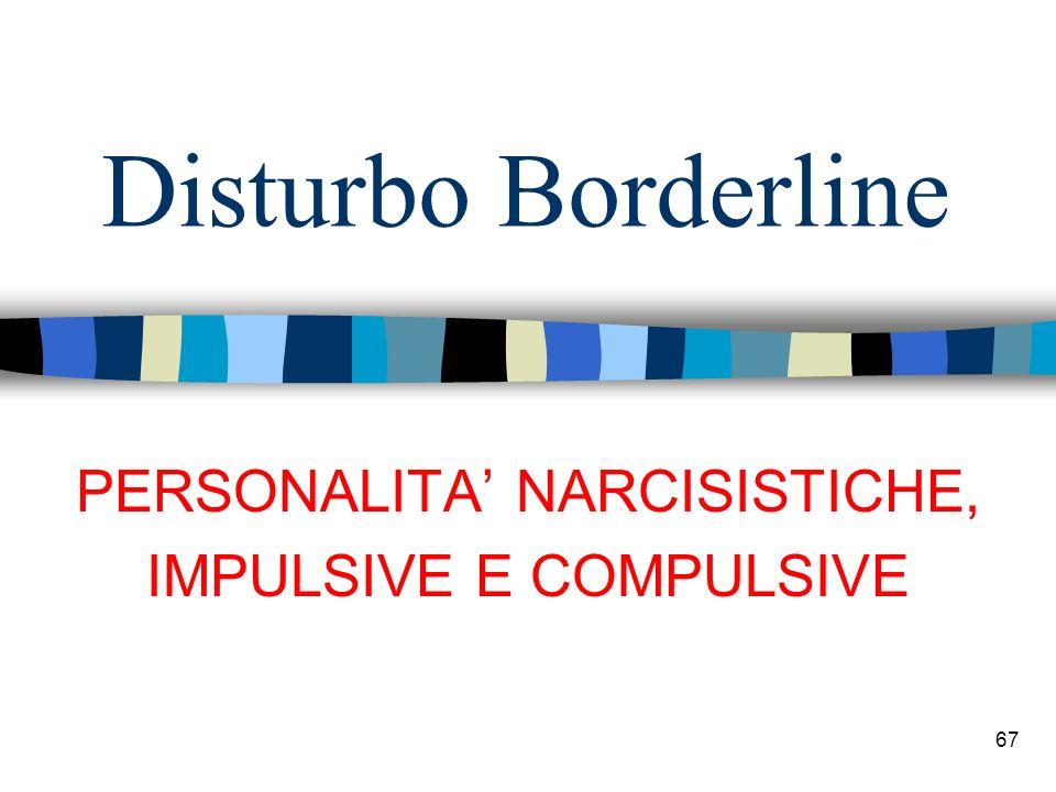 Disturbo Borderline 67 PERSONALITA NARCISISTICHE, IMPULSIVE E COMPULSIVE