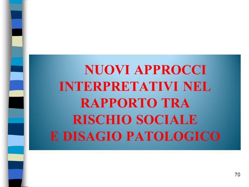 70 NUOVI APPROCCI INTERPRETATIVI NEL RAPPORTO TRA RISCHIO SOCIALE E DISAGIO PATOLOGICO