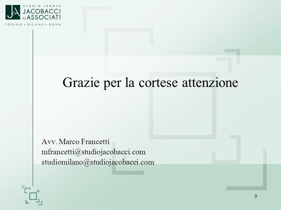 9 Grazie per la cortese attenzione Avv. Marco Francetti mfrancetti@studiojacobacci.com studiomilano@studiojacobacci.com