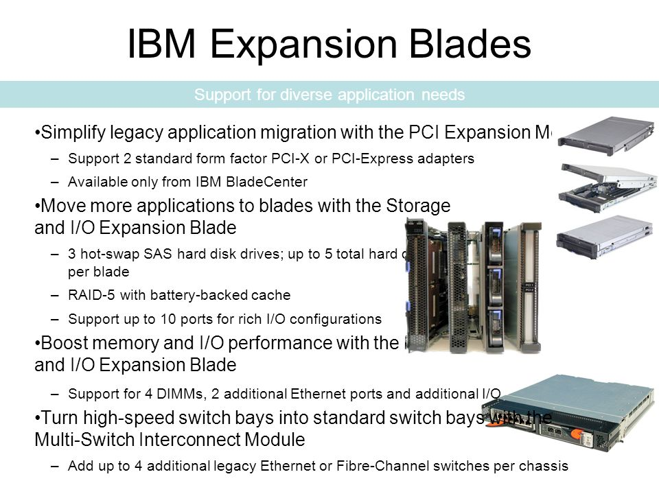 18IBM Systems and Technology Group Simplify legacy application migration with the PCI Expansion Module –Support 2 standard form factor PCI-X or PCI-Express adapters –Available only from IBM BladeCenter Move more applications to blades with the Storage and I/O Expansion Blade –3 hot-swap SAS hard disk drives; up to 5 total hard drives per blade –RAID-5 with battery-backed cache –Support up to 10 ports for rich I/O configurations Boost memory and I/O performance with the Memory and I/O Expansion Blade –Support for 4 DIMMs, 2 additional Ethernet ports and additional I/O Turn high-speed switch bays into standard switch bays with the Multi-Switch Interconnect Module –Add up to 4 additional legacy Ethernet or Fibre-Channel switches per chassis IBM Expansion Blades Support for diverse application needs