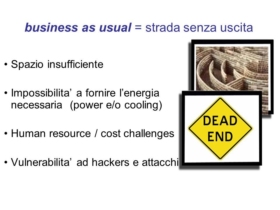 business as usual = strada senza uscita Spazio insufficiente Impossibilita a fornire lenergia necessaria (power e/o cooling) Human resource / cost cha