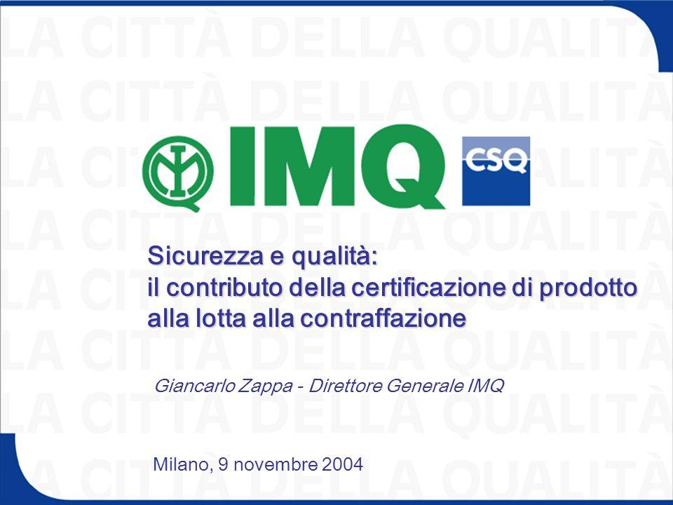 Sicurezza e qualità: il contributo della certificazione di prodotto alla lotta alla contraffazione Milano, 9 novembre 2004 Giancarlo Zappa - Direttore Generale IMQ