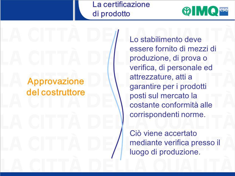 La certificazione di prodotto Approvazione del costruttore Lo stabilimento deve essere fornito di mezzi di produzione, di prova o verifica, di persona