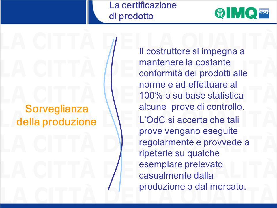 La certificazione di prodotto Sorveglianza della produzione Il costruttore si impegna a mantenere la costante conformità dei prodotti alle norme e ad