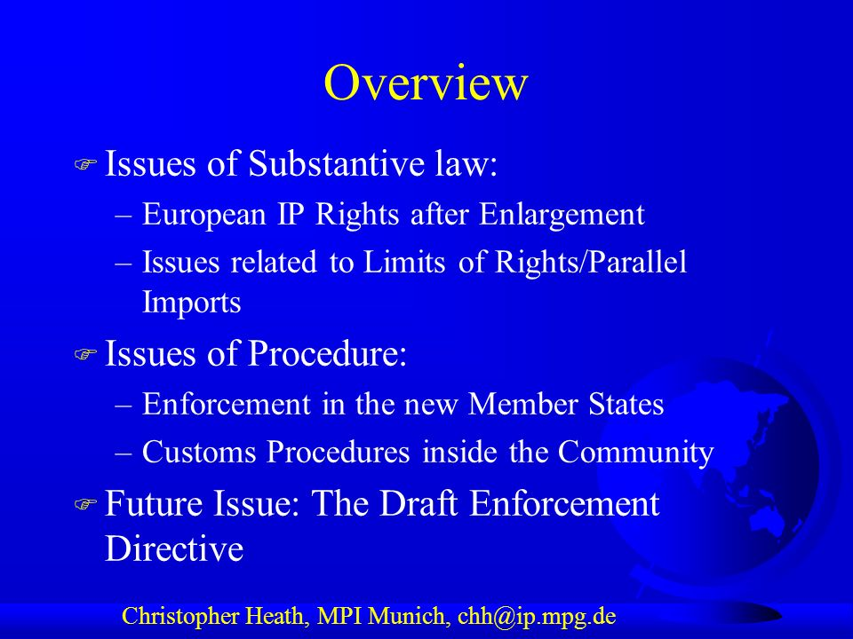 Christopher Heath, MPI Munich, chh@ip.mpg.de Overview F Issues of Substantive law: –European IP Rights after Enlargement –Issues related to Limits of Rights/Parallel Imports F Issues of Procedure: –Enforcement in the new Member States –Customs Procedures inside the Community F Future Issue: The Draft Enforcement Directive