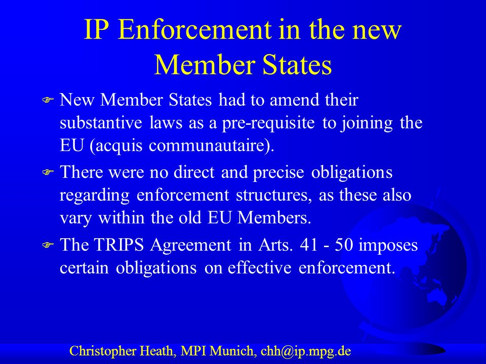 Christopher Heath, MPI Munich, chh@ip.mpg.de IP Enforcement in the new Member States F New Member States had to amend their substantive laws as a pre-requisite to joining the EU (acquis communautaire).