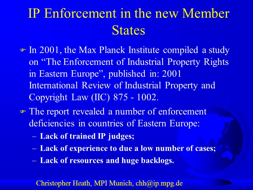 Christopher Heath, MPI Munich, chh@ip.mpg.de IP Enforcement in the new Member States F In 2001, the Max Planck Institute compiled a study on The Enforcement of Industrial Property Rights in Eastern Europe, published in: 2001 International Review of Industrial Property and Copyright Law (IIC) 875 - 1002.