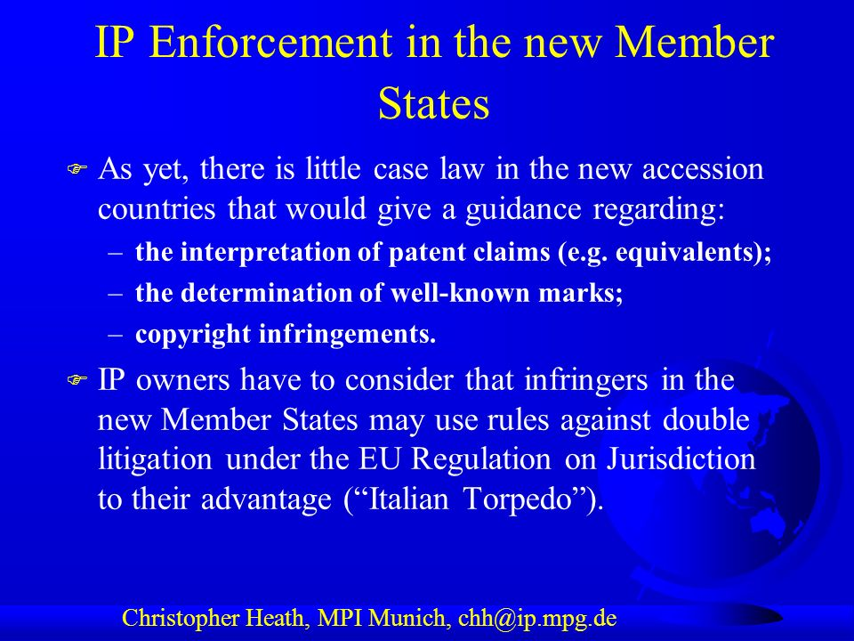 Christopher Heath, MPI Munich, chh@ip.mpg.de IP Enforcement in the new Member States F As yet, there is little case law in the new accession countries that would give a guidance regarding: –the interpretation of patent claims (e.g.