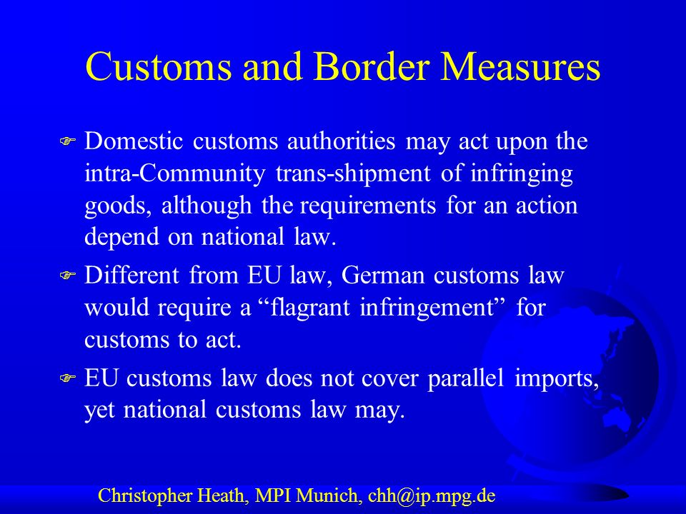 Christopher Heath, MPI Munich, chh@ip.mpg.de Customs and Border Measures F Domestic customs authorities may act upon the intra-Community trans-shipment of infringing goods, although the requirements for an action depend on national law.