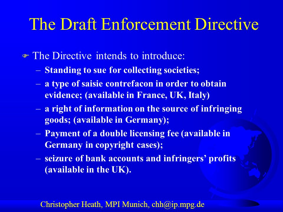 Christopher Heath, MPI Munich, chh@ip.mpg.de The Draft Enforcement Directive F The Directive intends to introduce: –Standing to sue for collecting societies; –a type of saisie contrefacon in order to obtain evidence; (available in France, UK, Italy) –a right of information on the source of infringing goods; (available in Germany); –Payment of a double licensing fee (available in Germany in copyright cases); –seizure of bank accounts and infringers profits (available in the UK).