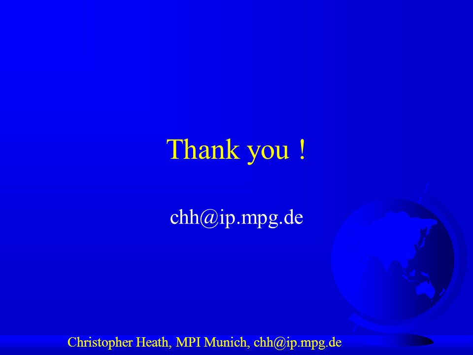 Christopher Heath, MPI Munich, chh@ip.mpg.de Thank you ! chh@ip.mpg.de