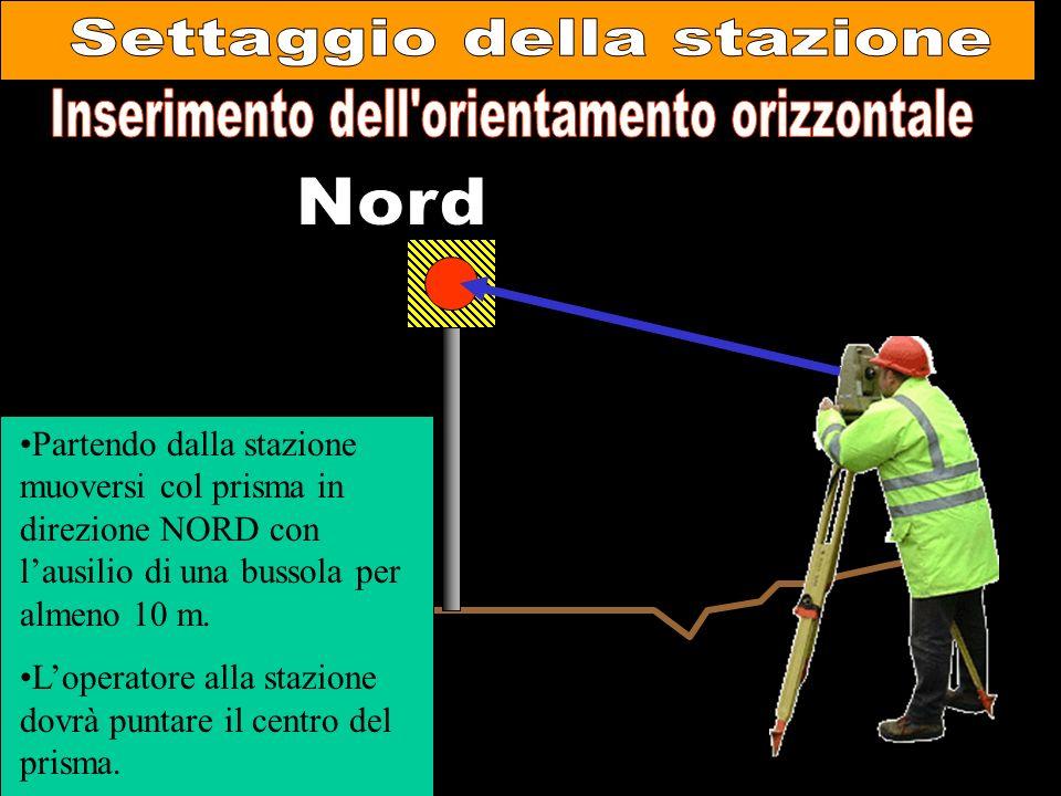 Partendo dalla stazione muoversi col prisma in direzione NORD con lausilio di una bussola per almeno 10 m. Loperatore alla stazione dovrà puntare il c