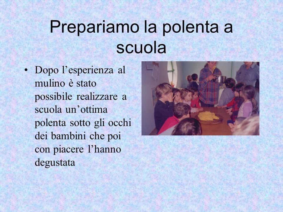 Prepariamo la polenta a scuola Dopo lesperienza al mulino è stato possibile realizzare a scuola unottima polenta sotto gli occhi dei bambini che poi c