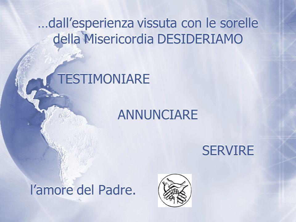 …dallesperienza vissuta con le sorelle della Misericordia DESIDERIAMO lamore del Padre. TESTIMONIARE ANNUNCIARE SERVIRE