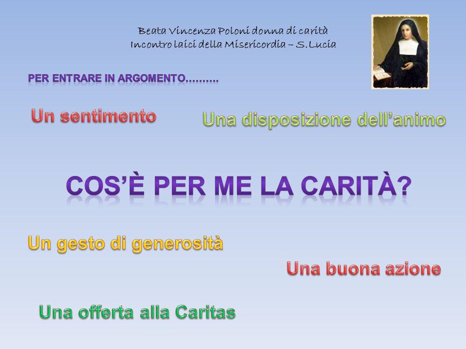 Beata Vincenza Poloni donna di carità Incontro laici della Misericordia – S.Lucia Se parlassi le lingue degli uomini e degli angeli ma non avessi la carità sono un bronzo che risuona.