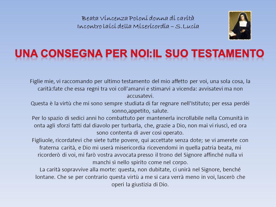 Beata Vincenza Poloni donna di carità Incontro laici della Misericordia – S.Lucia Figlie mie, vi raccomando per ultimo testamento del mio affetto per
