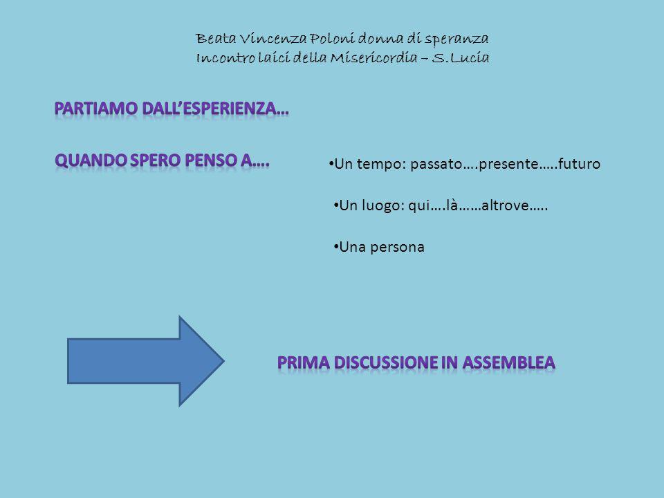Beata Vincenza Poloni donna di speranza Incontro laici della Misericordia – S.Lucia Un tempo: passato….presente…..futuro Un luogo: qui….là……altrove…..
