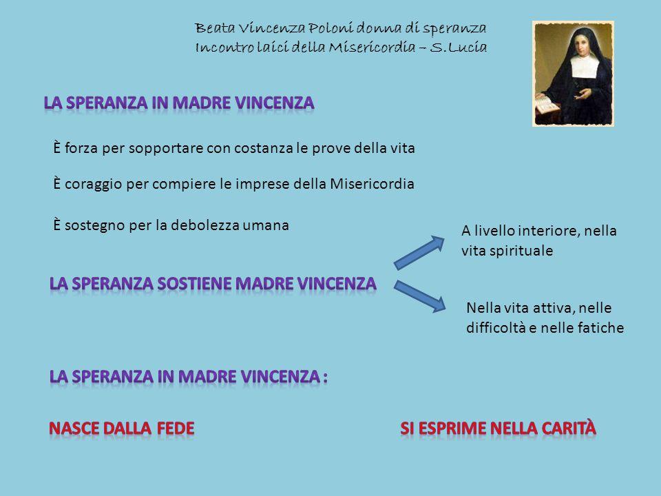 Beata Vincenza Poloni donna di speranza Incontro laici della Misericordia – S.Lucia È forza per sopportare con costanza le prove della vita È coraggio