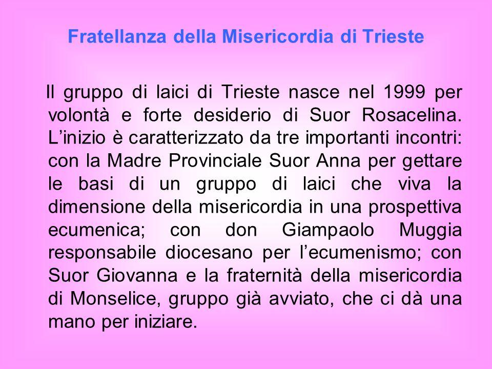 Fratellanza della Misericordia di Trieste Il gruppo di laici di Trieste nasce nel 1999 per volontà e forte desiderio di Suor Rosacelina. Linizio è car