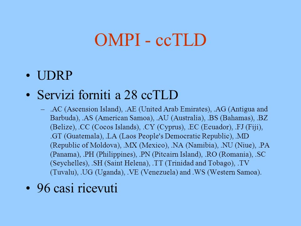 OMPI - ccTLD UDRP Servizi forniti a 28 ccTLD –.AC (Ascension Island),.AE (United Arab Emirates),.AG (Antigua and Barbuda),.AS (American Samoa),.AU (Australia),.BS (Bahamas),.BZ (Belize),.CC (Cocos Islands),.CY (Cyprus),.EC (Ecuador),.FJ (Fiji),.GT (Guatemala),.LA (Laos People s Democratic Republic),.MD (Republic of Moldova),.MX (Mexico),.NA (Namibia),.NU (Niue),.PA (Panama),.PH (Philippines),.PN (Pitcairn Island),.RO (Romania),.SC (Seychelles),.SH (Saint Helena),.TT (Trinidad and Tobago),.TV (Tuvalu),.UG (Uganda),.VE (Venezuela) and.WS (Western Samoa).