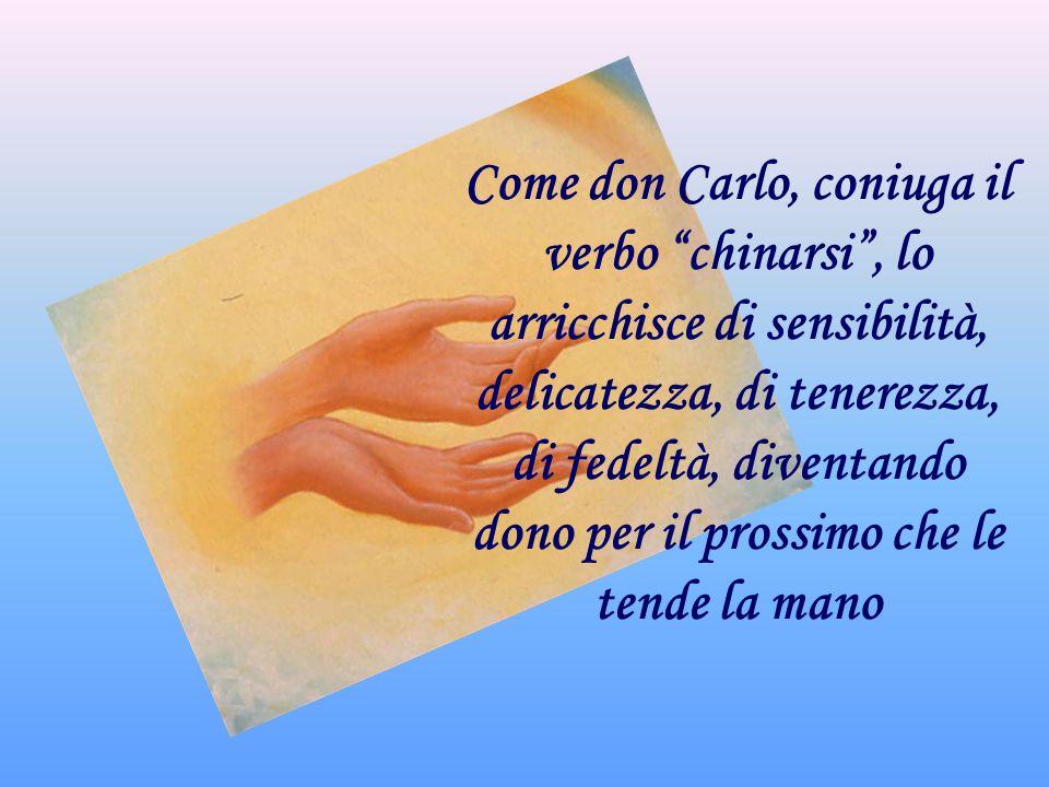 Come don Carlo, coniuga il verbo chinarsi, lo arricchisce di sensibilità, delicatezza, di tenerezza, di fedeltà, diventando dono per il prossimo che le tende la mano