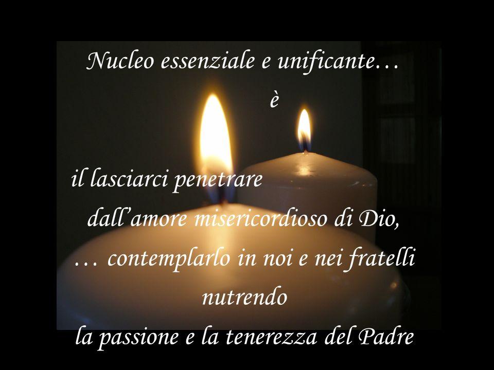 Nucleo essenziale e unificante… è il lasciarci penetrare dallamore misericordioso di Dio, … contemplarlo in noi e nei fratelli nutrendo la passione e