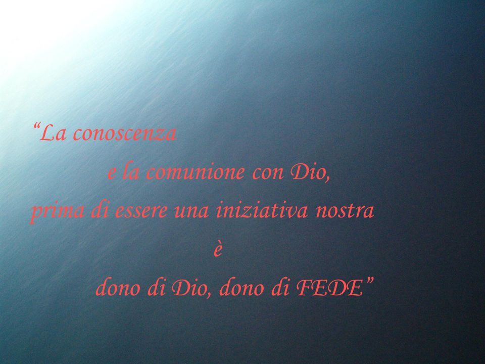 La conoscenza e la comunione con Dio, prima di essere una iniziativa nostra è dono di Dio, dono di FEDE