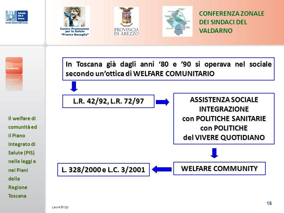 16 CONFERENZA ZONALE DEI SINDACI DEL VALDARNO Il welfare di comunità ed il Piano Integrato di Salute (PIS) nelle leggi e nei Piani della Regione Toscana Laura Brizzi In Toscana già dagli anni 80 e 90 si operava nel sociale secondo unottica di WELFARE COMUNITARIO L.R.