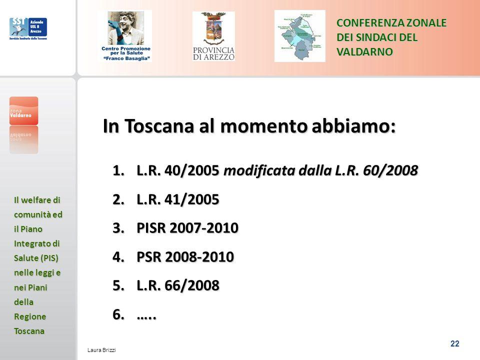 22 CONFERENZA ZONALE DEI SINDACI DEL VALDARNO Il welfare di comunità ed il Piano Integrato di Salute (PIS) nelle leggi e nei Piani della Regione Toscana Laura Brizzi In Toscana al momento abbiamo: 1.L.R.