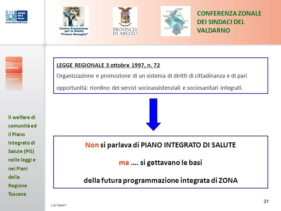 31 CONFERENZA ZONALE DEI SINDACI DEL VALDARNO Il welfare di comunità ed il Piano Integrato di Salute (PIS) nelle leggi e nei Piani della Regione Toscana Lia Vasarri LEGGE REGIONALE 3 ottobre 1997, n.