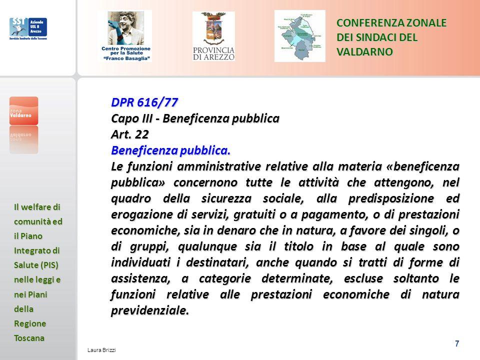 7 CONFERENZA ZONALE DEI SINDACI DEL VALDARNO Il welfare di comunità ed il Piano Integrato di Salute (PIS) nelle leggi e nei Piani della Regione Toscana Laura Brizzi DPR 616/77 Capo III - Beneficenza pubblica Art.