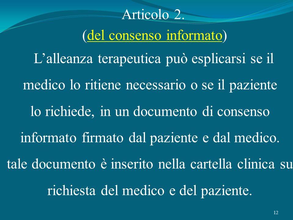 12 Articolo 2. (del consenso informato) Lalleanza terapeutica può esplicarsi se il medico lo ritiene necessario o se il paziente lo richiede, in un do