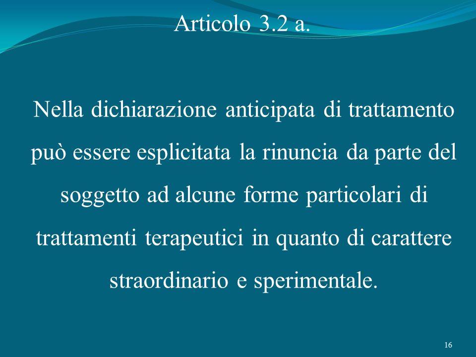 16 Articolo 3.2 a. Nella dichiarazione anticipata di trattamento può essere esplicitata la rinuncia da parte del soggetto ad alcune forme particolari
