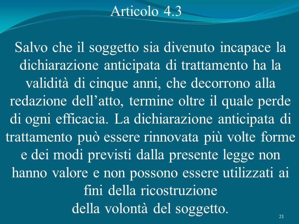 21 Articolo 4.3 Salvo che il soggetto sia divenuto incapace la dichiarazione anticipata di trattamento ha la validità di cinque anni, che decorrono al