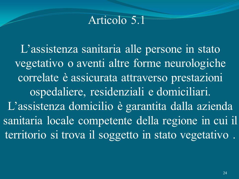24 Articolo 5.1 Lassistenza sanitaria alle persone in stato vegetativo o aventi altre forme neurologiche correlate è assicurata attraverso prestazioni