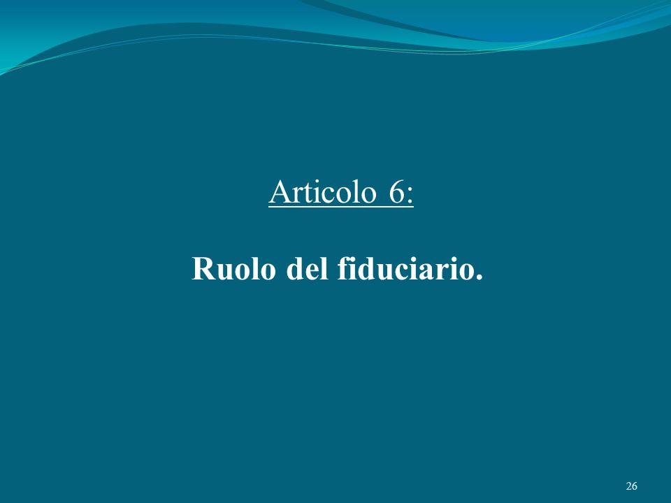 26 Articolo 6: Ruolo del fiduciario.
