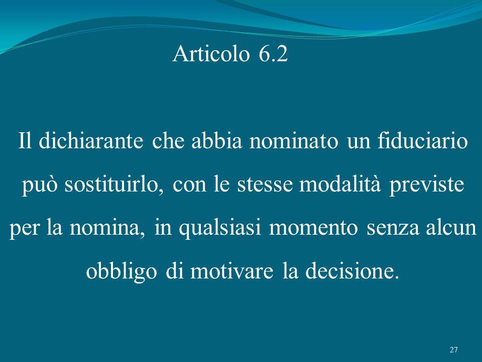 27 Articolo 6.2 Il dichiarante che abbia nominato un fiduciario può sostituirlo, con le stesse modalità previste per la nomina, in qualsiasi momento s