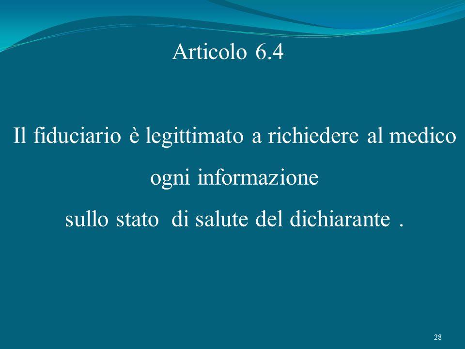 28 Articolo 6.4 Il fiduciario è legittimato a richiedere al medico ogni informazione sullo stato di salute del dichiarante.