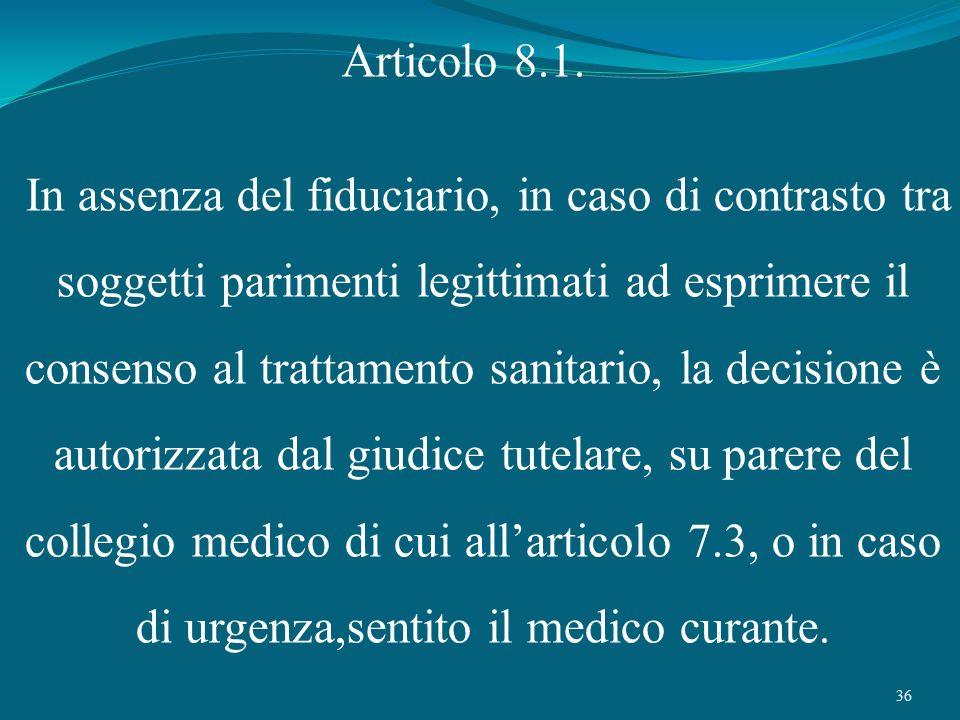 36 Articolo 8.1. In assenza del fiduciario, in caso di contrasto tra soggetti parimenti legittimati ad esprimere il consenso al trattamento sanitario,