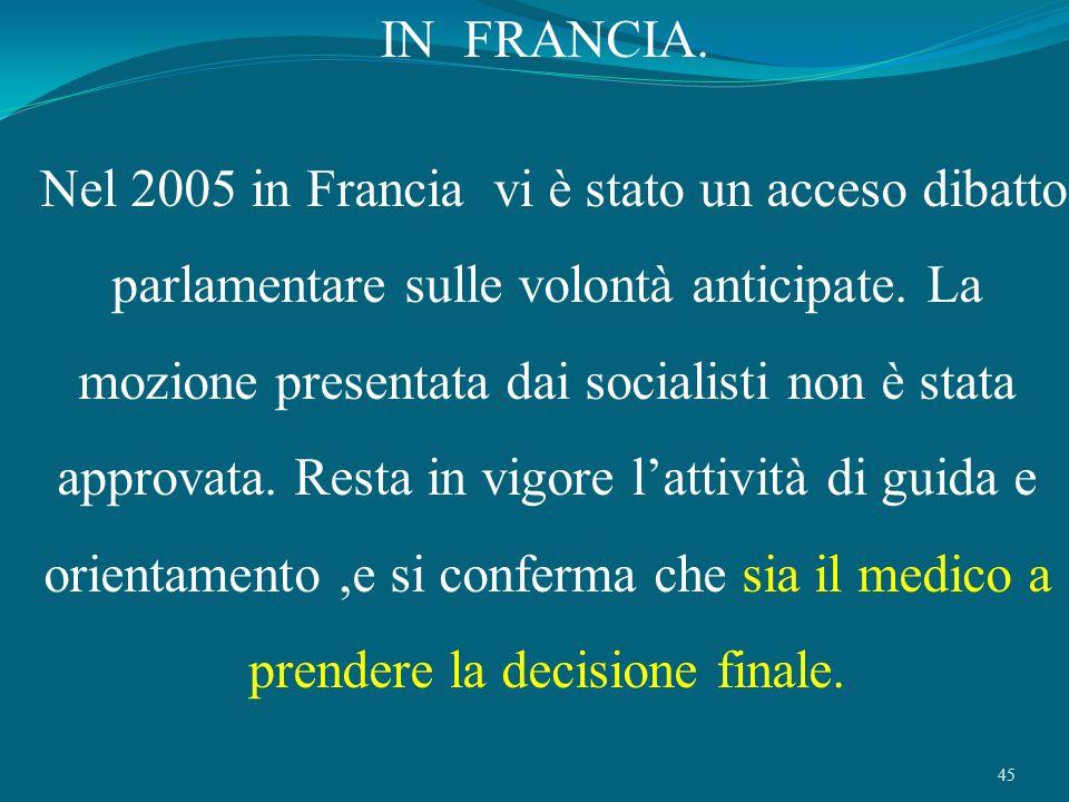 45 IN FRANCIA. Nel 2005 in Francia vi è stato un acceso dibatto parlamentare sulle volontà anticipate. La mozione presentata dai socialisti non è stat