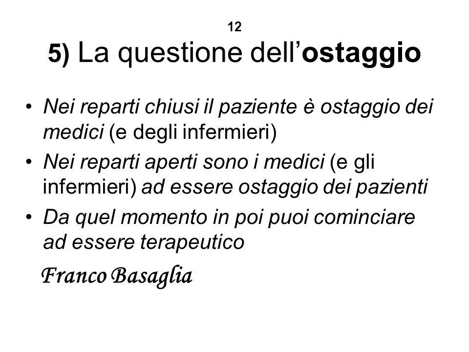 12 5) La questione dellostaggio Nei reparti chiusi il paziente è ostaggio dei medici (e degli infermieri) Nei reparti aperti sono i medici (e gli infermieri) ad essere ostaggio dei pazienti Da quel momento in poi puoi cominciare ad essere terapeutico Franco Basaglia