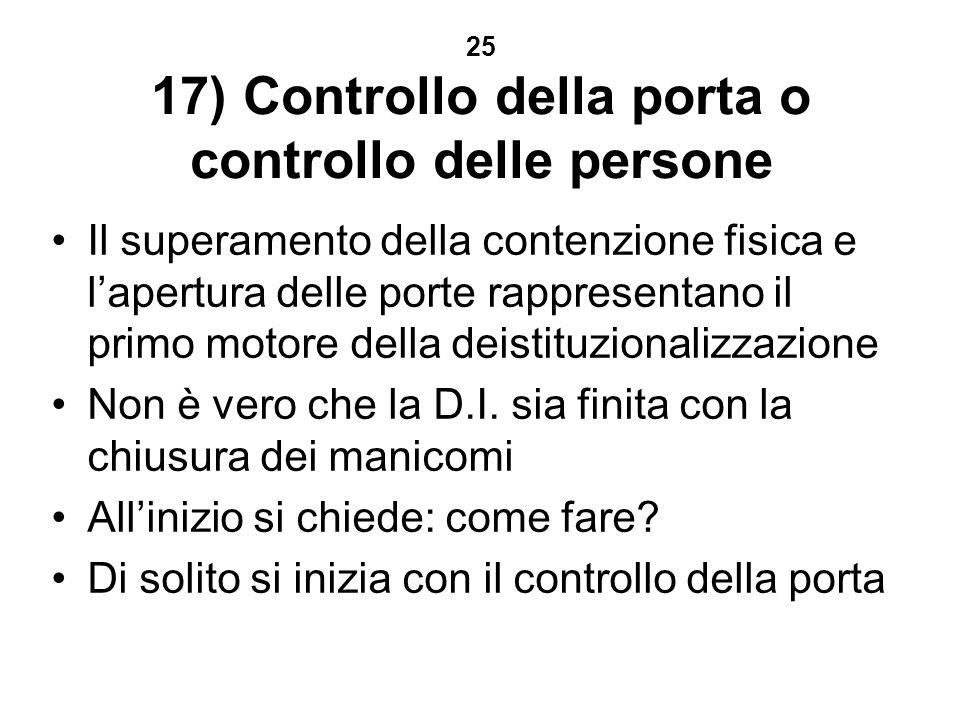 25 17) Controllo della porta o controllo delle persone Il superamento della contenzione fisica e lapertura delle porte rappresentano il primo motore della deistituzionalizzazione Non è vero che la D.I.